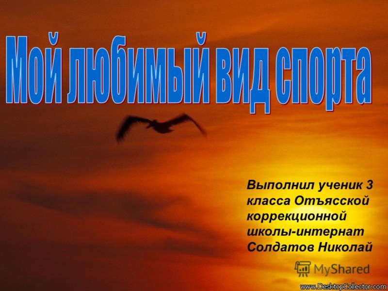 Выполнил ученик 3 класса Отъясской коррекционной школы-интернат Солдатов Николай