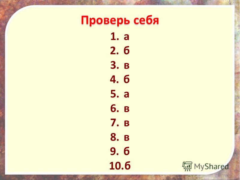 Проверь себя 1.а 2.б 3.в 4.б 5.а 6.в 7.в 8.в 9.б 10.б