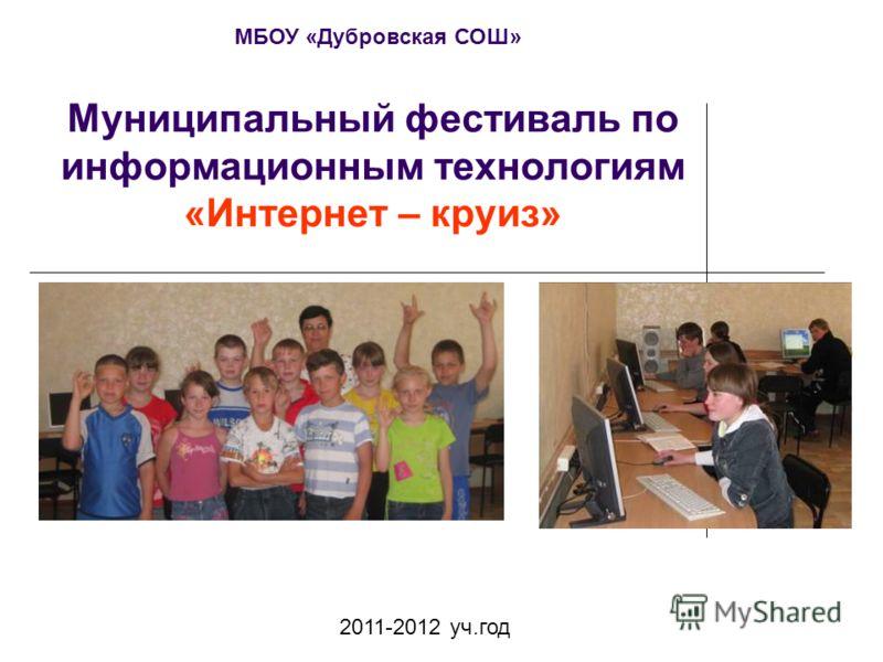 Муниципальный фестиваль по информационным технологиям «Интернет – круиз» 2011-2012 уч.год МБОУ «Дубровская СОШ»