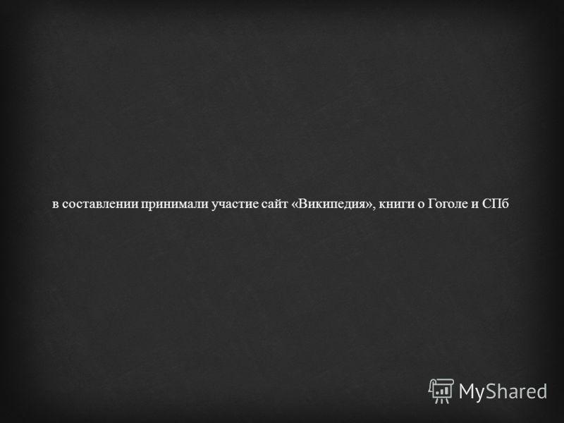 в составлении принимали участие сайт « Википедия », книги о Гоголе и СПб