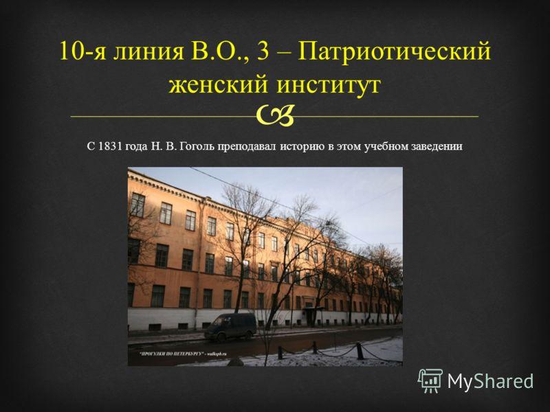 С 1831 года Н. В. Гоголь преподавал историю в этом учебном заведении 10- я линия В. О., 3 – Патриотический женский институт