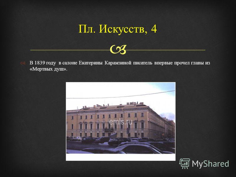 В 1839 году в салоне Екатерины Карамзиной писатель впервые прочел главы из « Мертвых душ ». Пл. Искусств, 4