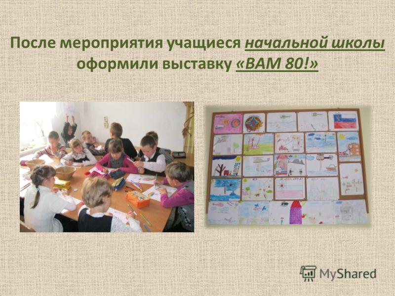 После мероприятия учащиеся начальной школы оформили выставку «ВАМ 80!»