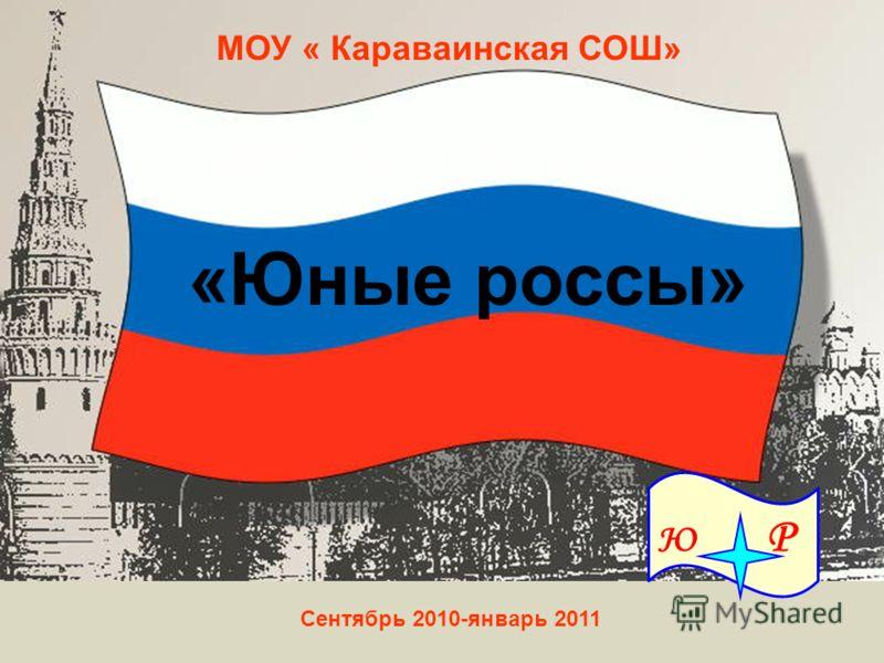 Детская организация «Юные россы» МОУ « Караваинская СОШ» Ю Р Сентябрь 2010-январь 2011