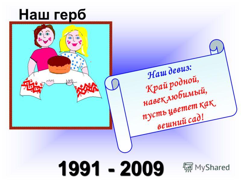 1991 - 2009 Наш герб Наш девиз: Край родной, навек любимый, пусть цветет как вешний сад!