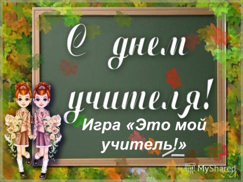 Игра «Это мой учитель!»