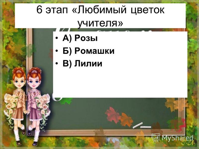 6 этап «Любимый цветок учителя» А) Розы Б) Ромашки В) Лилии