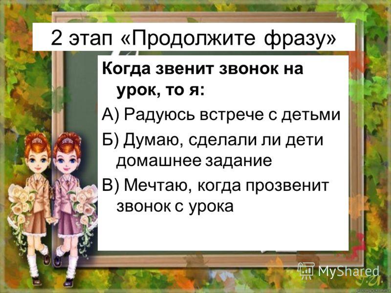 2 этап «Продолжите фразу» Когда звенит звонок на урок, то я: А) Радуюсь встрече с детьми Б) Думаю, сделали ли дети домашнее задание В) Мечтаю, когда прозвенит звонок с урока