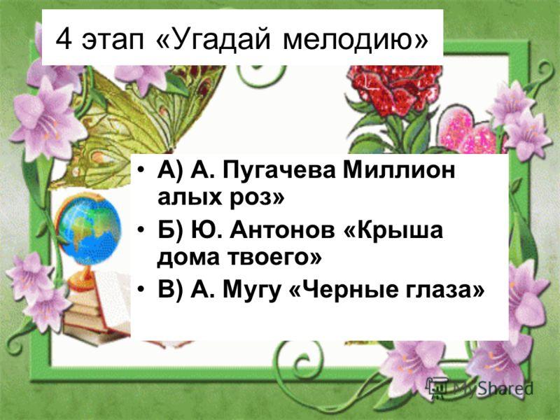 4 этап «Угадай мелодию» А) А. Пугачева Миллион алых роз» Б) Ю. Антонов «Крыша дома твоего» В) А. Мугу «Черные глаза»