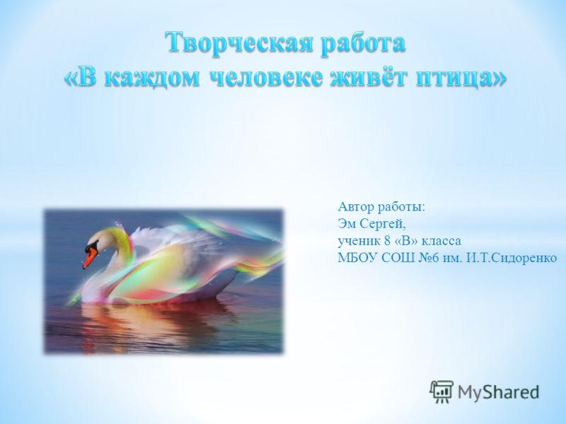 Автор работы: Эм Сергей, ученик 8 «В» класса МБОУ СОШ 6 им. И.Т.Сидоренко