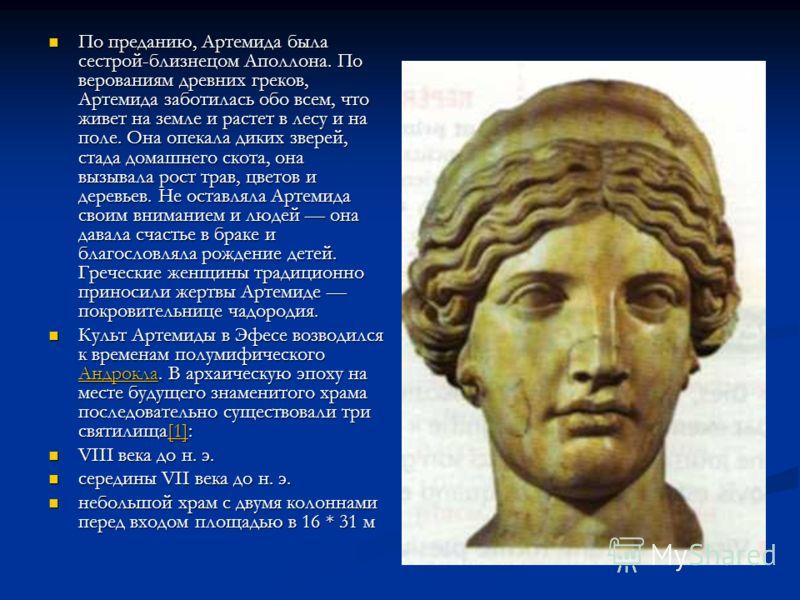 По преданию, Артемида была сестрой-близнецом Аполлона. По верованиям древних греков, Артемида заботилась обо всем, что живет на земле и растет в лесу и на поле. Она опекала диких зверей, стада домашнего скота, она вызывала рост трав, цветов и деревье