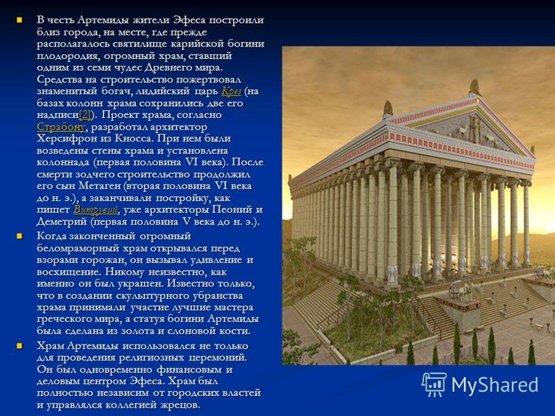 В честь Артемиды жители Эфеса построили близ города, на месте, где прежде располагалось святилище карийской богини плодородия, огромный храм, ставший одним из семи чудес Древнего мира. Средства на строительство пожертвовал знаменитый богач, лидийский