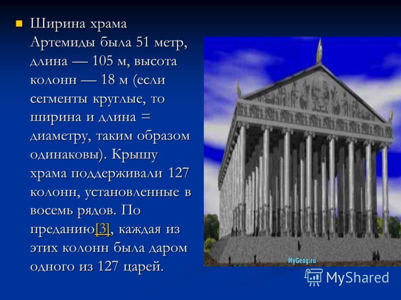 Ширина храма Артемиды была 51 метр, длина 105 м, высота колонн 18 м (если сегменты круглые, то ширина и длина = диаметру, таким образом одинаковы). Крышу храма поддерживали 127 колонн, установленные в восемь рядов. По преданию[3], каждая из этих коло