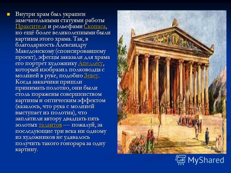 Внутри храм был украшен замечательными статуями работы Праксителя и рельефами Скопаса, но ещё более великолепными были картины этого храма. Так, в благодарность Александру Македонскому (спонсировавшему проект), эфесцы заказали для храма его портрет х