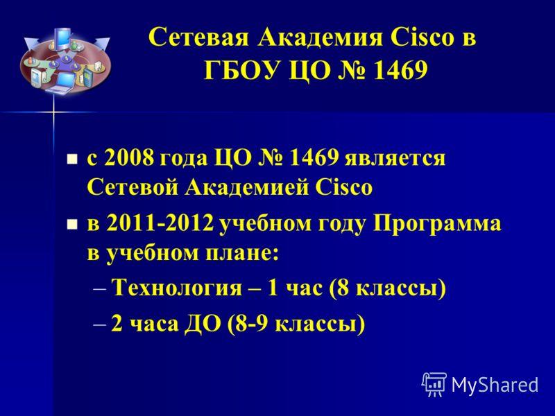 Сетевая Академия Cisco в ГБОУ ЦО 1469 с 2008 года ЦО 1469 является Сетевой Академией Cisco в 2011-2012 учебном году Программа в учебном плане: – –Технология – 1 час (8 классы) – –2 часа ДО (8-9 классы)