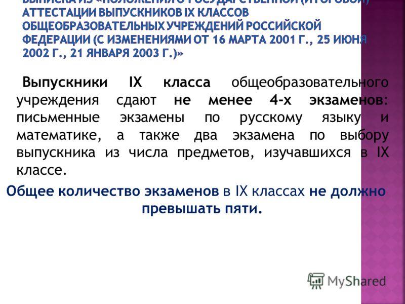Выпускники IX класса общеобразовательного учреждения сдают не менее 4-х экзаменов: письменные экзамены по русскому языку и математике, а также два экзамена по выбору выпускника из числа предметов, изучавшихся в IX классе. Общее количество экзаменов в