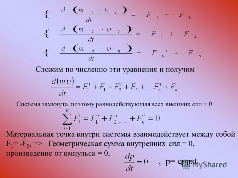 Сложим по численно эти уравнения и получим Система замкнута, поэтому равнодействующая всех внешних сил = 0 Материальная точка внутри системы взаимодействует между собой F 1 = -F 2, => Геометрическая сумма внутренних сил = 0, произведение от импульса