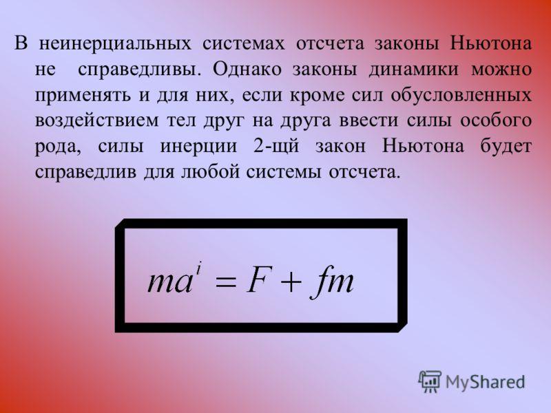 В неинерциальных системах отсчета законы Ньютона не справедливы. Однако законы динамики можно применять и для них, если кроме сил обусловленных воздействием тел друг на друга ввести силы особого рода, силы инерции 2-щй закон Ньютона будет справедлив