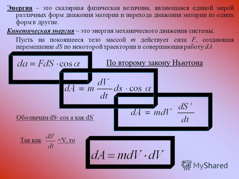 Энергия – это скалярная физическая величина, являющаяся единой мерой различных форм движения материи и перехода движения материи из одних форм в другие. Кинетическая энергия – это энергия механического движения системы. Пусть на покоящееся тело массо