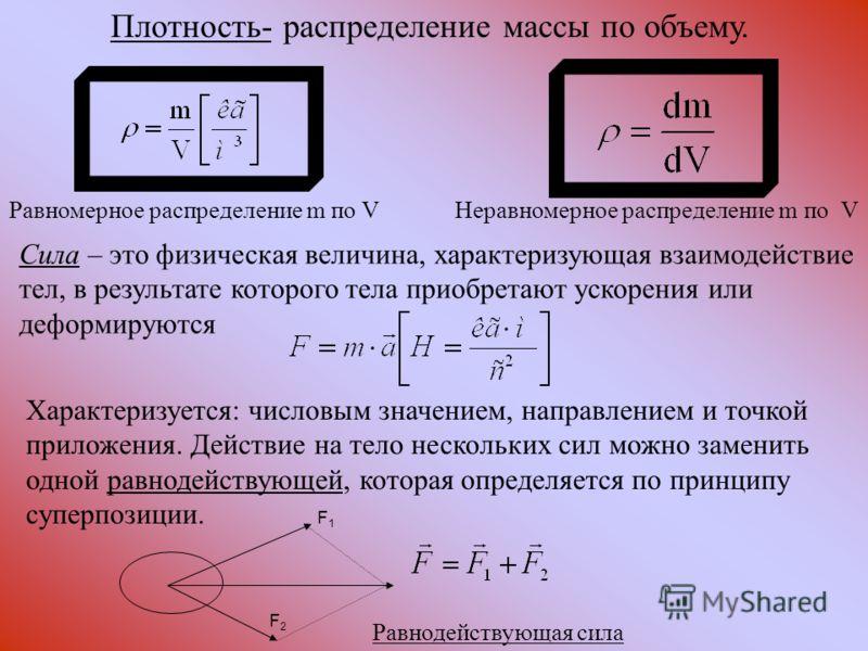 Равномерное распределение m по VНеравномерное распределение m по V Сила – это физическая величина, характеризующая взаимодействие тел, в результате которого тела приобретают ускорения или деформируются Характеризуется: числовым значением, направление