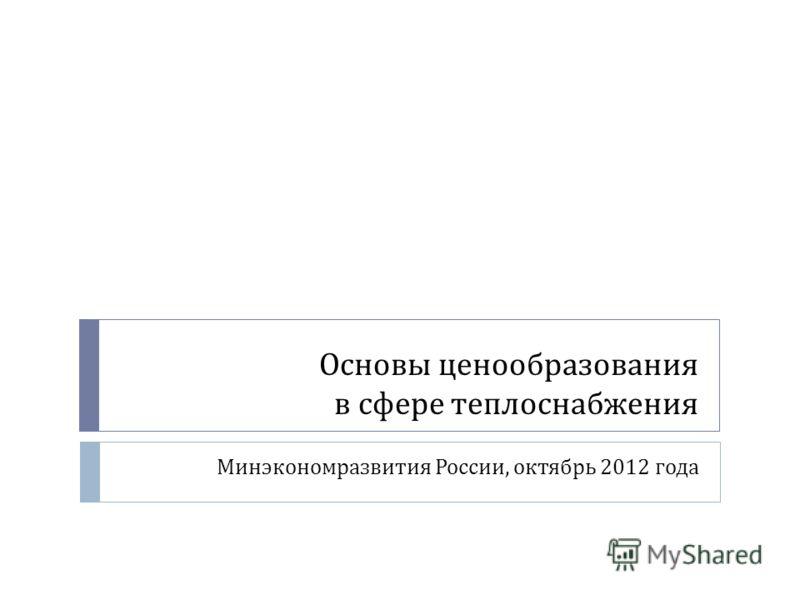 Основы ценообразования в сфере теплоснабжения Минэкономразвития России, октябрь 2012 года