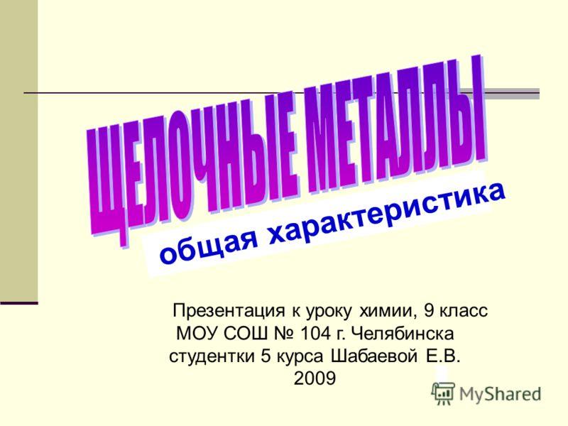 общая характеристика Презентация к уроку химии, 9 класс МОУ СОШ 104 г. Челябинска студентки 5 курса Шабаевой Е.В. 2009