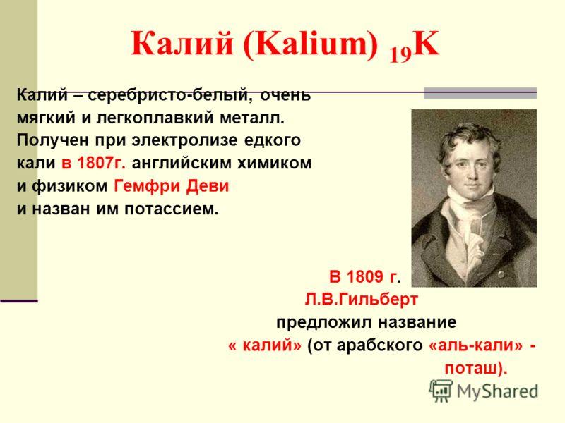 Калий (Kalium) 19 K Калий – серебристо-белый, очень мягкий и легкоплавкий металл. Получен при электролизе едкого кали в 1807г. английским химиком и физиком Гемфри Деви и назван им потассием. В 1809 г. Л.В.Гильберт предложил название « калий» (от араб