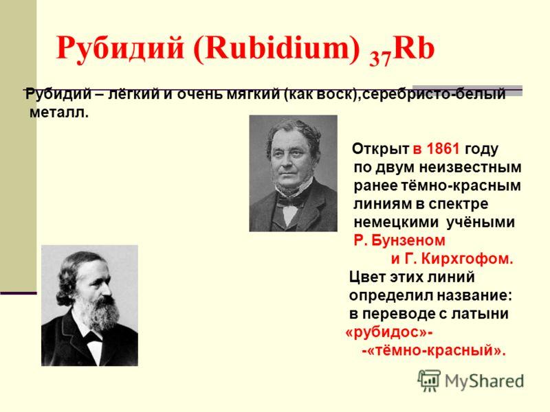 Рубидий (Rubidium) 37 Rb Рубидий – лёгкий и очень мягкий (как воск),серебристо-белый металл. Открыт в 1861 году по двум неизвестным ранее тёмно-красным линиям в спектре немецкими учёными Р. Бунзеном и Г. Кирхгофом. Цвет этих линий определил название: