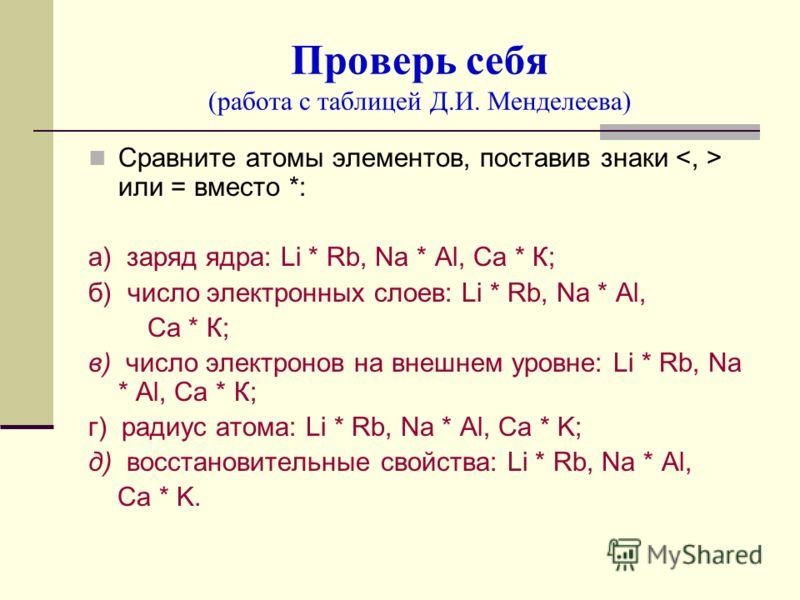 Проверь себя (работа с таблицей Д.И. Менделеева) Сравните атомы элементов, поставив знаки или = вместо *: а) заряд ядра: Li * Rb, Na * Al, Ca * К; б) число электронных слоев: Li * Rb, Na * Al, Ca * К; в) число электронов на внешнем уровне: Li * Rb, N