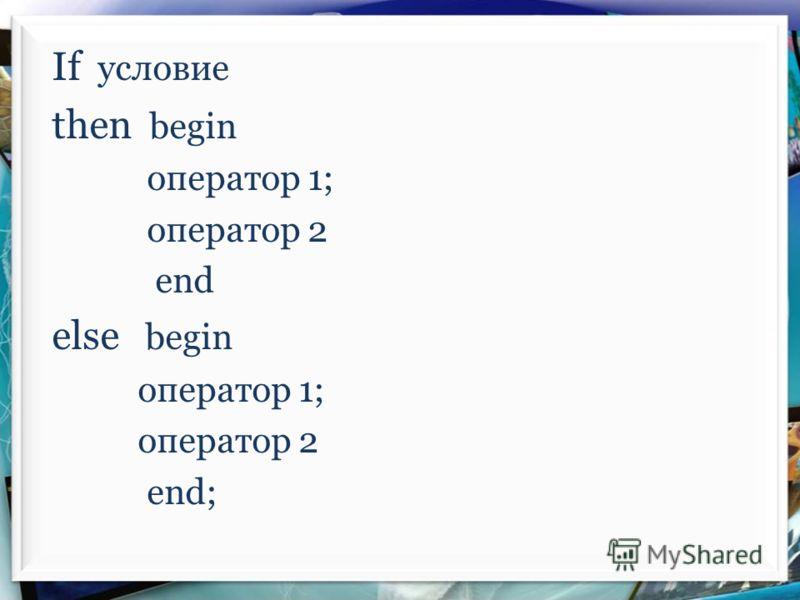 If условие then begin оператор 1; оператор 2 end else begin оператор 1; оператор 2 end;