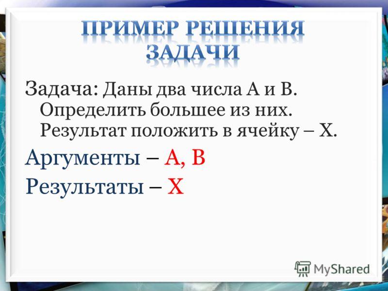Задача: Даны два числа А и В. Определить большее из них. Результат положить в ячейку – Х. Аргументы – А, В Результаты – Х