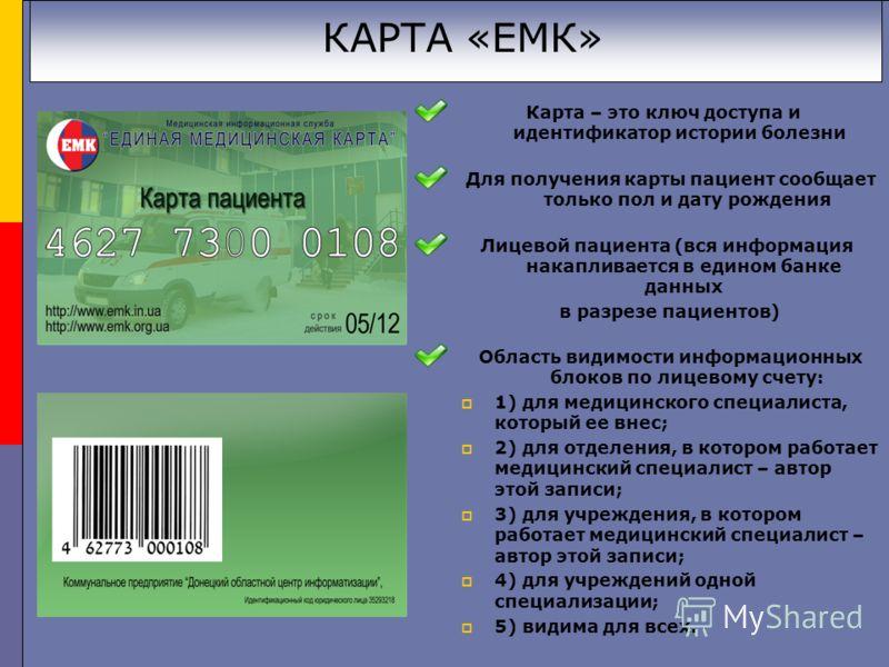 КАРТА «ЕМК» Карта – это ключ доступа и идентификатор истории болезни Для получения карты пациент сообщает только пол и дату рождения Лицевой пациента (вся информация накапливается в едином банке данных в разрезе пациентов) Область видимости информаци