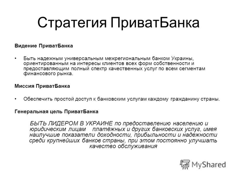 Стратегия ПриватБанка Видение ПриватБанка Быть надежным универсальным межрегиональным банком Украины, ориентированным на интересы клиентов всех форм собственности и предоставляющим полный спектр качественных услуг по всем сегментам финансового рынка.
