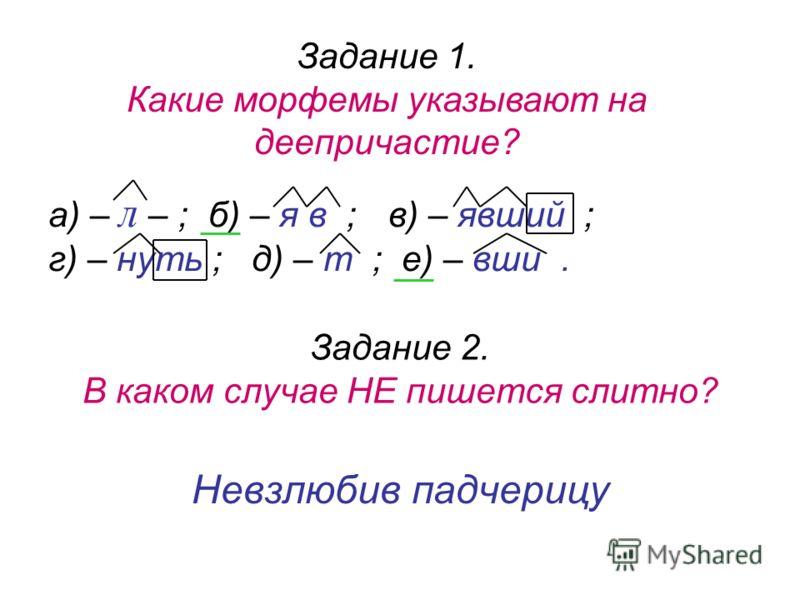 Невзлюбив падчерицу Задание 2. В каком случае НЕ пишется слитно? Задание 1. Какие морфемы указывают на деепричастие? а) – л – ;б) – я в ; в) – явший ; г) – нуть ; д) – т ; е) – вши.