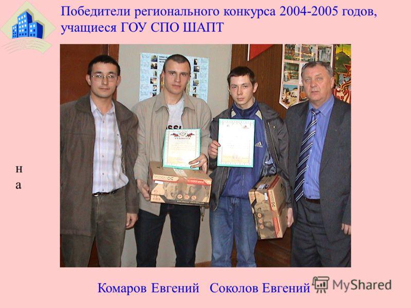 нана срср Победители регионального конкурса 2004-2005 годов, учащиеся ГОУ СПО ШАПТ Комаров Евгений Соколов Евгений