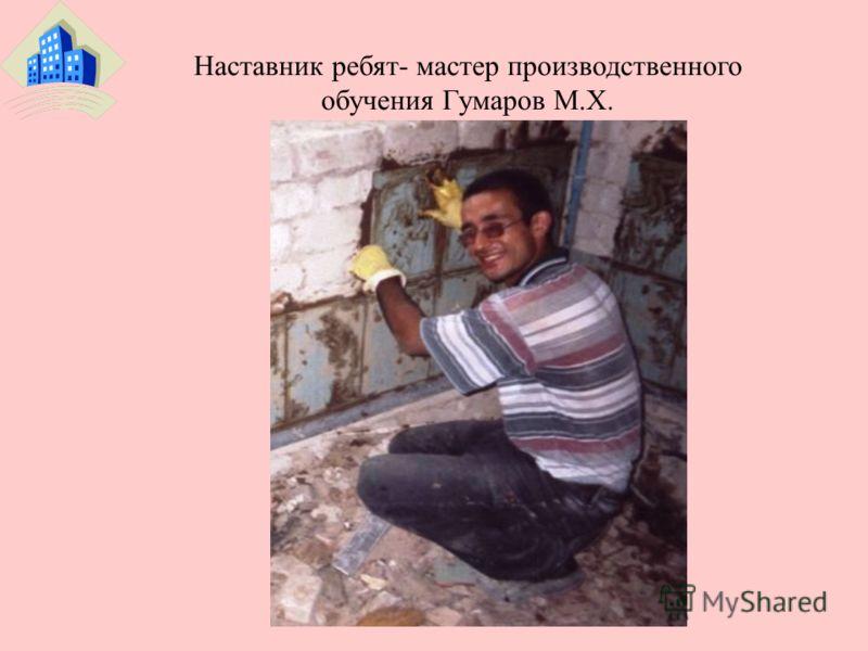 Наставник ребят- мастер производственного обучения Гумаров М.Х.