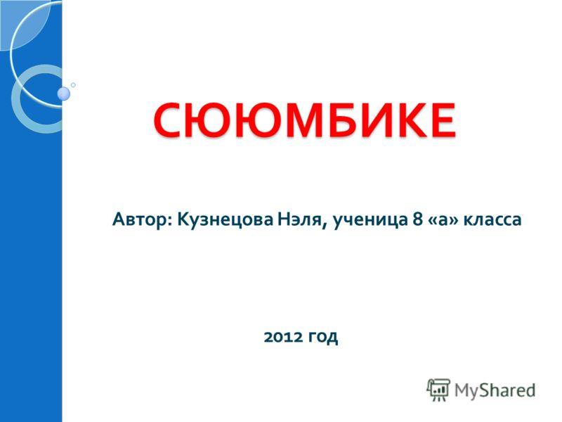 СЮЮМБИКЕ СЮЮМБИКЕ Автор : Кузнецова Нэля, ученица 8 « а » класса 2012 год