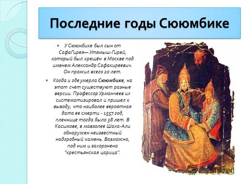 Последние годы Сююмбике У Сююмбике был сын от СафаГирея Утямыш - Гирей, который был крещён в Москве под именем Александр Сафакиреевич. Он прожил всего 20 лет. Когда и где умерла Сююмбике, на этот счет существуют разные версии. Профессор Урманчеев их