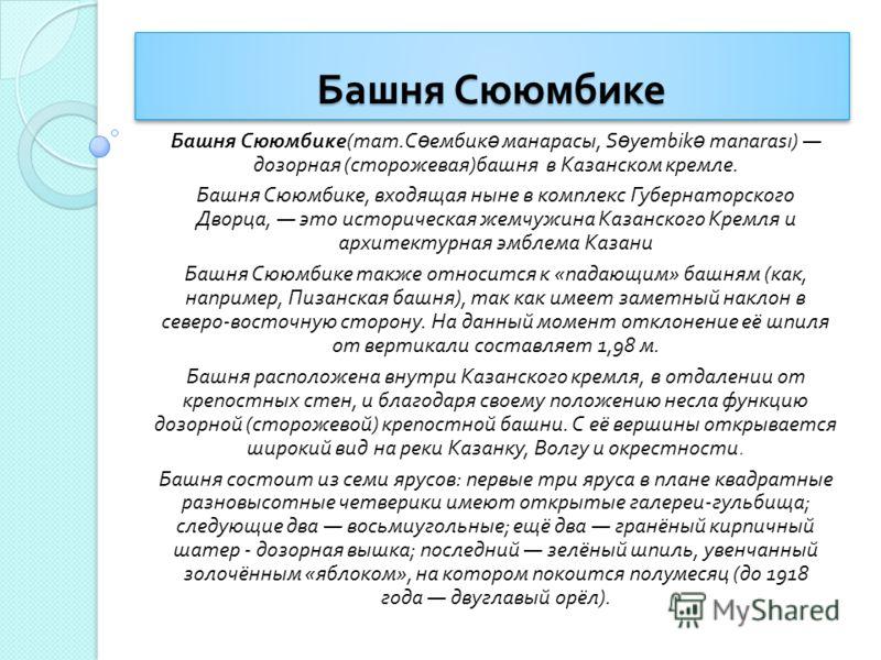Башня Сююмбике Башня Сююмбике ( тат. С ө ембик ә манарасы, S ө yembik ə manarası) дозорная ( сторожевая ) башня в Казанском кремле. Башня Сююмбике, входящая ныне в комплекс Губернаторского Дворца, это историческая жемчужина Казанского Кремля и архите