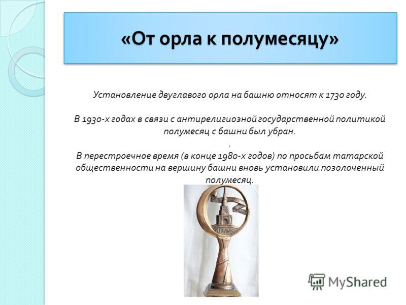« От орла к полумесяцу » Установление двуглавого орла на башню относят к 1730 году. В 1930- х годах в связи с антирелигиозной государственной политикой полумесяц с башни был убран.. В перестроечное время ( в конце 1980- х годов ) по просьбам татарско