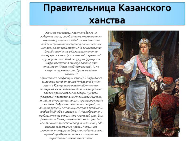 Правительница Казанского ханства Ханы на казанском престоле долго не задерживались, своей смертью практически никто не умирал : каждый из них рано или поздно становился жертвой политических интриг. Во второй трети XVI века основная борьба за власть в