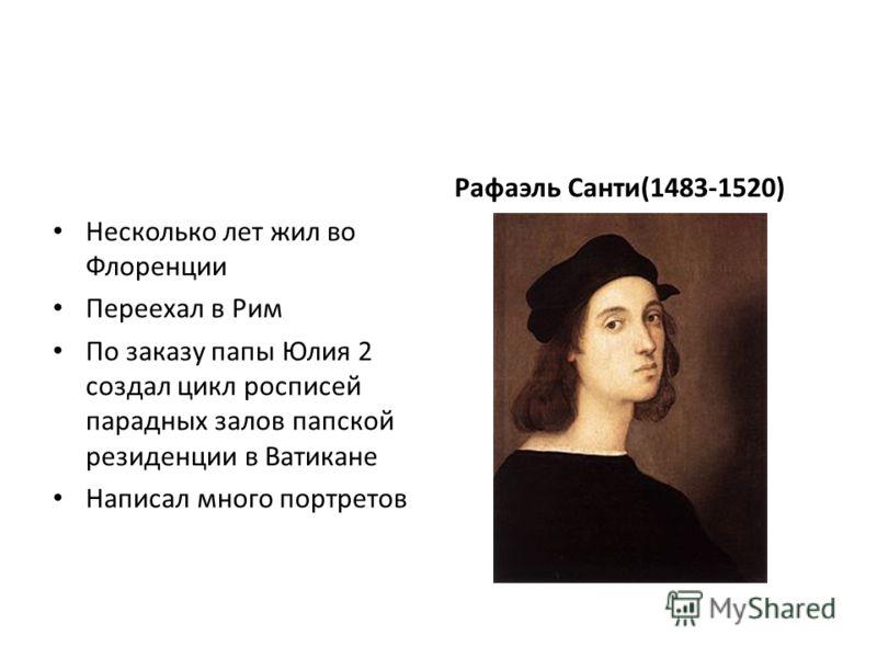 Несколько лет жил во Флоренции Переехал в Рим По заказу папы Юлия 2 создал цикл росписей парадных залов папской резиденции в Ватикане Написал много портретов Рафаэль Санти(1483-1520)