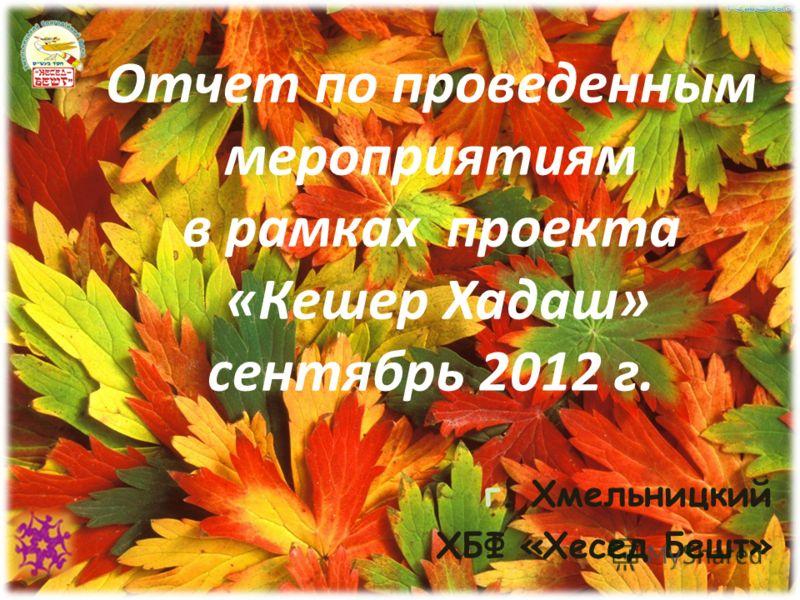 Отчет по проведенным мероприятиям в рамках проекта «Кешер Хадаш» сентябрь 2012 г. г. Хмельницкий ХБФ «Хесед Бешт»