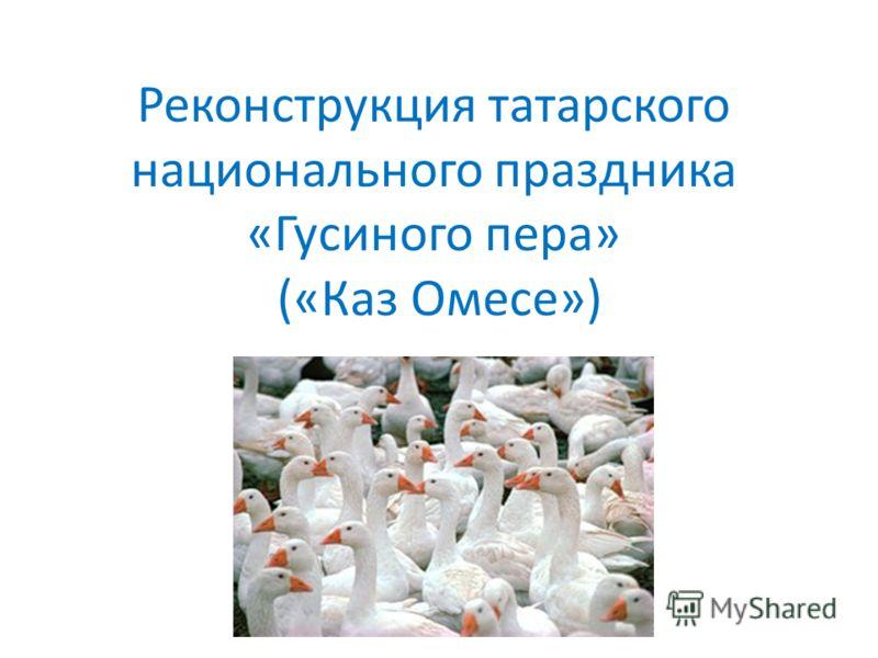 Реконструкция татарского национального праздника «Гусиного пера» («Каз Омесе»)