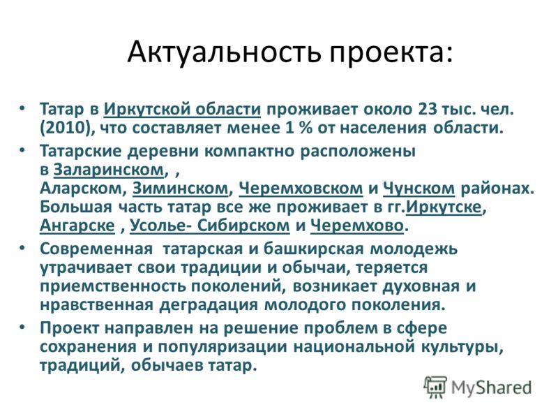 Актуальность проекта: Татар в Иркутской области проживает около 23 тыс. чел. (2010), что составляет менее 1 % от населения области. Татарские деревни компактно расположены в Заларинском,, Аларском, Зиминском, Черемховском и Чунском районах. Большая ч