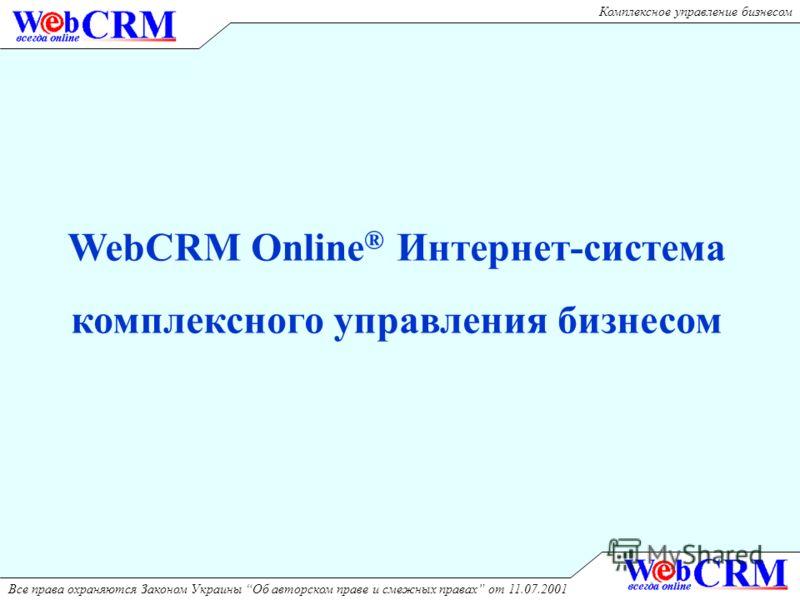 Комплексное управление бизнесом Все права охраняются Законом Украины Об авторском праве и смежных правах от 11.07.2001 WebCRM Online ® Интернет-система комплексного управления бизнесом