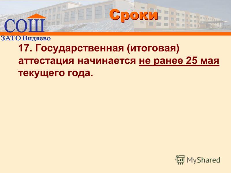 Сроки 17. Государственная (итоговая) аттестация начинается не ранее 25 мая текущего года.