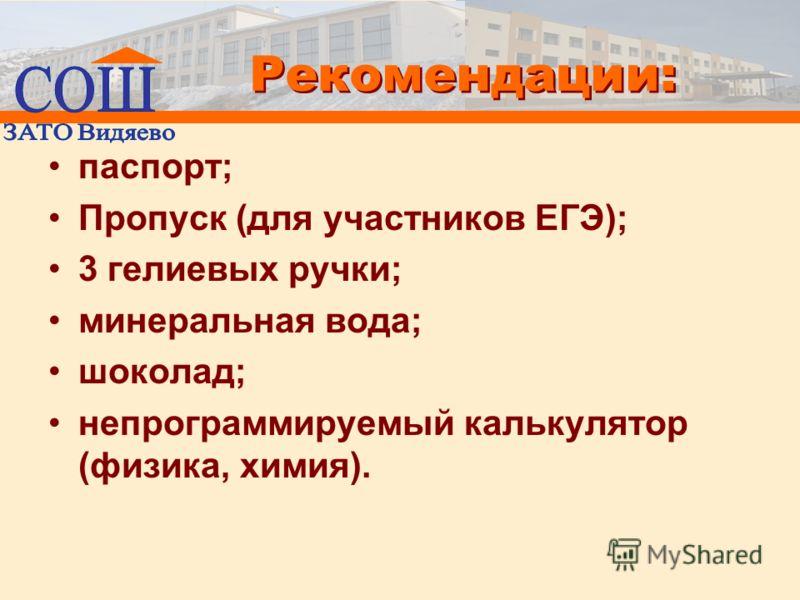 Рекомендации: паспорт; Пропуск (для участников ЕГЭ); 3 гелиевых ручки; минеральная вода; шоколад; непрограммируемый калькулятор (физика, химия).