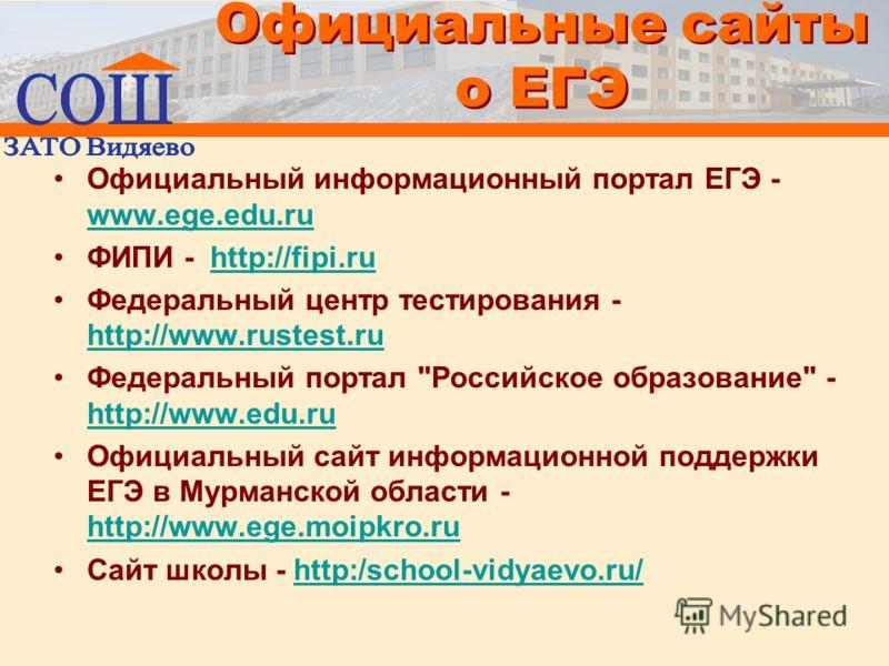 Официальные сайты о ЕГЭ Официальный информационный портал ЕГЭ - www.ege.edu.ru www.ege.edu.ru ФИПИ - http://fipi.ruhttp://fipi.ru Федеральный центр тестирования - http://www.rustest.ru http://www.rustest.ru Федеральный портал