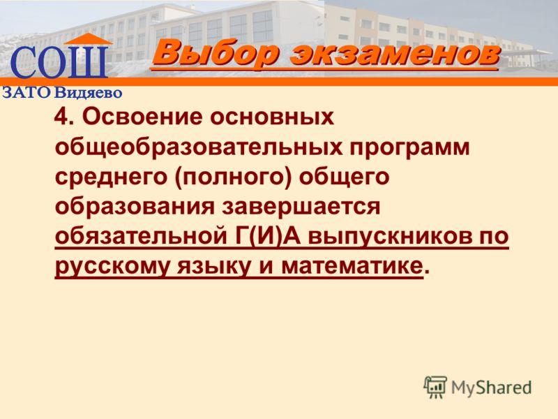 Выбор экзаменов 4. Освоение основных общеобразовательных программ среднего (полного) общего образования завершается обязательной Г(И)А выпускников по русскому языку и математике.